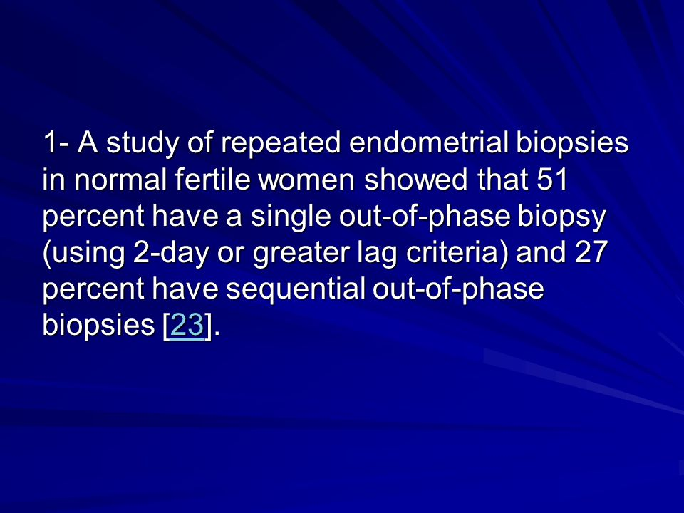 1- A study of repeated endometrial biopsies in normal fertile women showed that 51 percent have a single out-of-phase biopsy (using 2-day or greater lag criteria) and 27 percent have sequential out-of-phase biopsies [23].